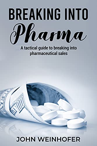 Breaking into Pharma: A Tactical Guide To Breaking Into Pharmaceutical Sales by John Weinhofer
