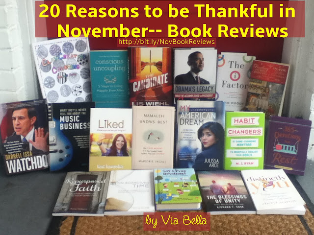 "20 Reasons to be Thankful in November-- Book Reviews,   A Kid's Christmas Book to Win, Where Jesus Slept, Darrell Issa's Watchdog-- Is Two Faced?!, Engaging Father Christmas With Love (Win It), Finding Father Christmas in England (Win It), Looking Back: Obama's Presidential Legacy, My Underground American Dream,Say & Pray Devotionals for Toddlers {Win It},  The Blessings of Unity {Win It} , Win This Beautiful Clay Creative Colouring Book, 81 Game Changing Mantras for Habit Changers, 365 Devotions for Finding Rest, Distinctly You, In Time For the Elections: The Candidate, Liked: Whose Approval Are You Looking For?, Mamaleh Knows Best in The Jewish Way of Parenting, My Underground American Dream, What Are the 5 Steps to Your Conscious Uncoupling?, What is ""The I Factor""?, What They'll Never Tell You About the Music Business, Breathing New Life Into Your Quiet Time with Repurposed Faith, On Borrowed Time, November 2016, Book Reviews in November 2016, December Book Review Preview, Via Bella's Top Reads, Via Bella's Good Reads, Via Bella's Bad Reads, Blogging for Books, Booklook Bloggers, Hachette, Cross Focused Reviews,"