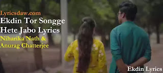 Ekdin Tor Songge Hete Jabo Lyrics | Niharika Nath | Anurag Chatterjee