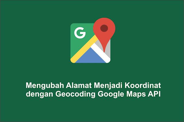 Mengubah Alamat Menjadi Koordinat dengan Geocoding Google Maps API