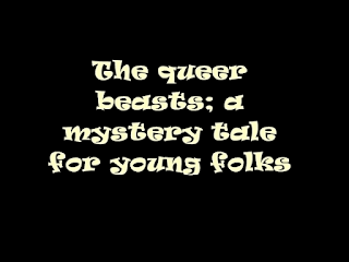 The queer beasts; a mystery tale for young folks