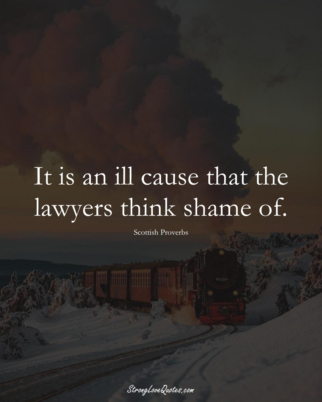 It is an ill cause that the lawyers think shame of. (Scottish Sayings);  #EuropeanSayings