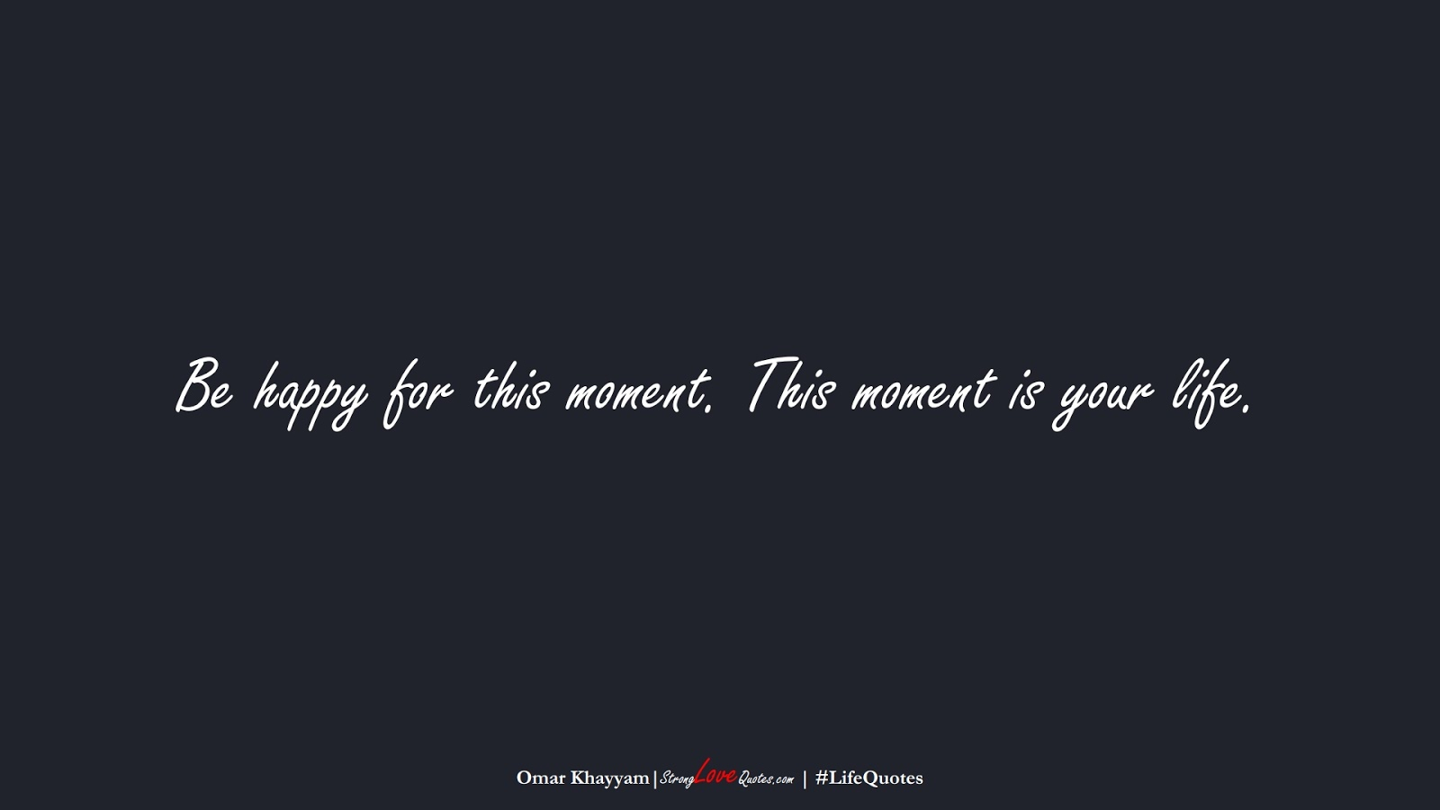 Be happy for this moment. This moment is your life. (Omar Khayyam);  #LifeQuotes
