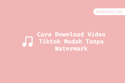 Cara Download Video Tiktok Mudah Tanpa Watermark