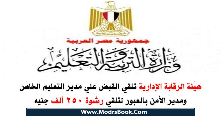 هيئة الرقابة الأدارية تلقي القبض علي مدير التعليم الخاص ومدير الأمن بالعبور لتلقي رشوة 250 ألف جنيه