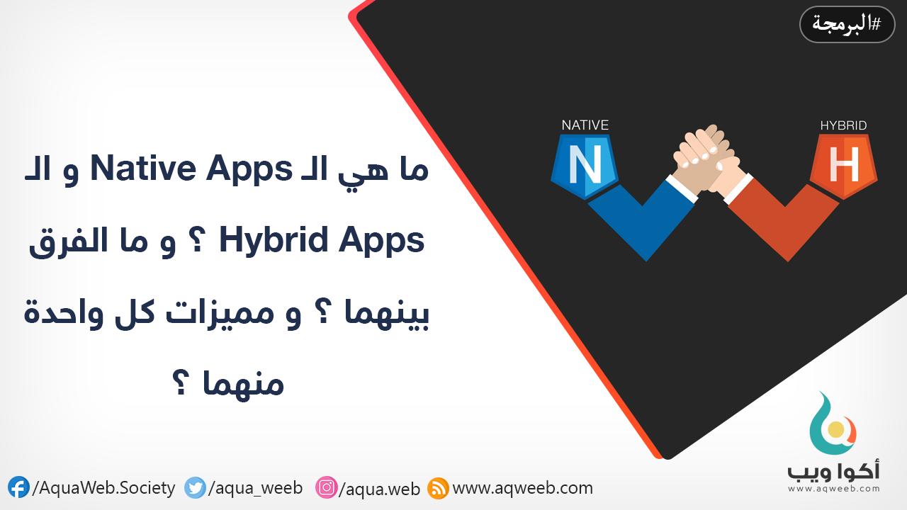 ما هي الـ Native Apps و الـ Hybrid Apps ؟ و ما الفرق بينهما ؟ و مميزات كل واحدة منهما ؟