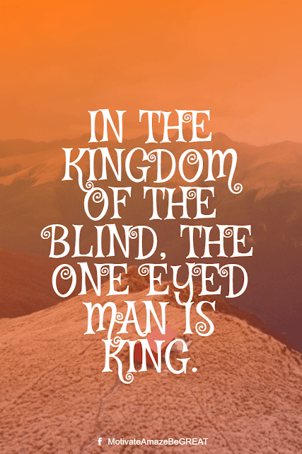 """Wise Old Sayings And Proverbs: """"In the kingdom of the blind, the one eyed man is king."""""""