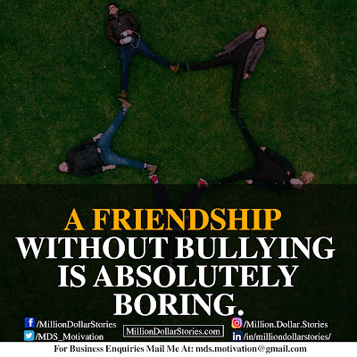 A FRIENDSHIP WITHOUT BULLYING IS ABSOLUTELY BORING.