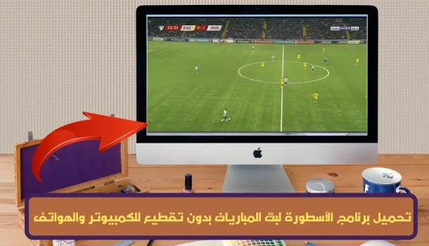 تحميل برنامج الأسطورة لبث المباريات بدون تقطيع للكمبيوتر والهواتف