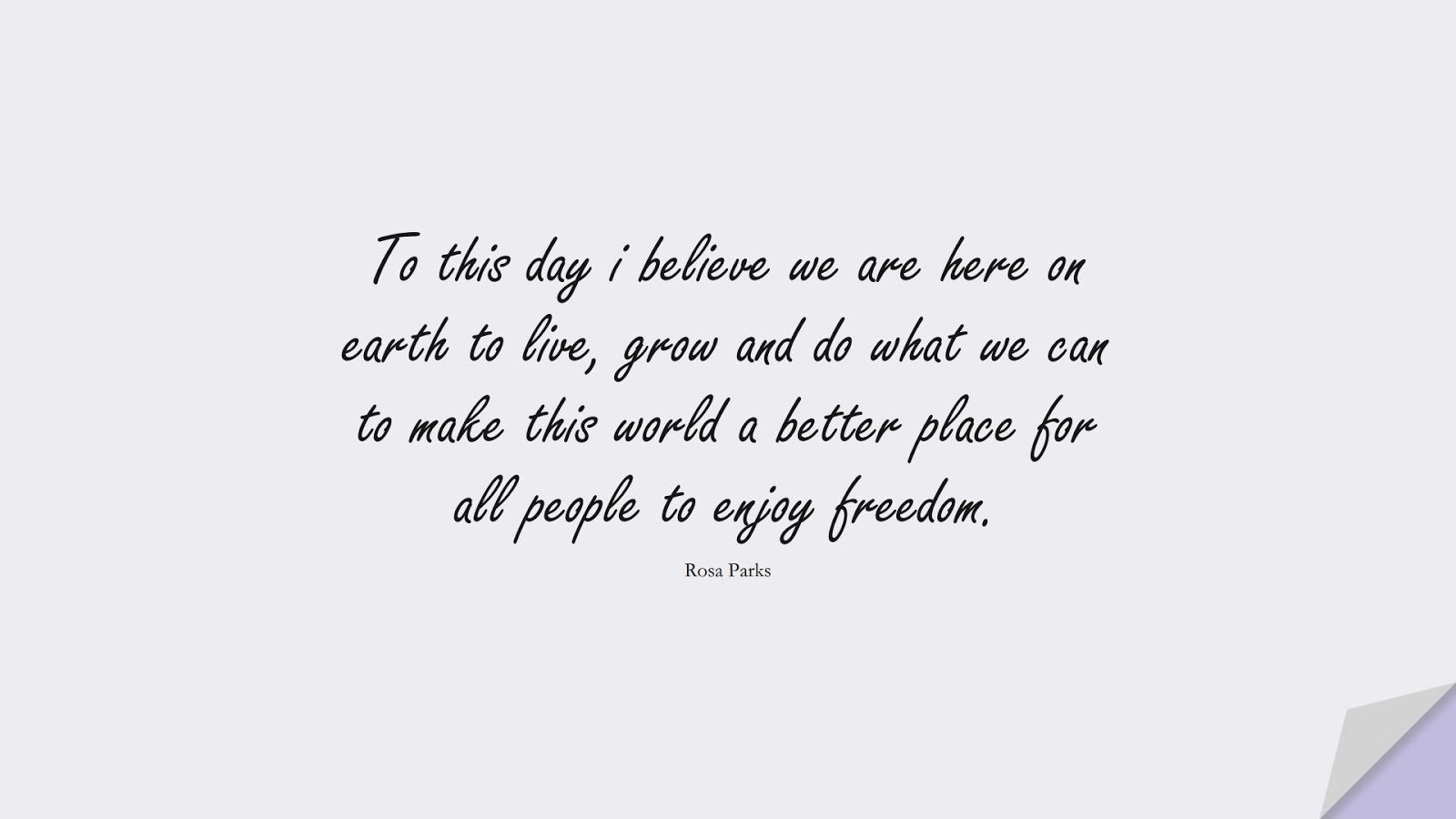 To this day i believe we are here on earth to live, grow and do what we can to make this world a better place for all people to enjoy freedom. (Rosa Parks);  #SpiritQuotes
