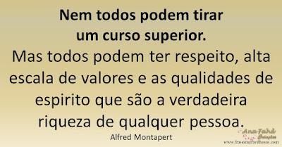 Nem todos podem tirar um curso superior.  Mas todos podem ter respeito, alta escala de valores e as qualidades de espirito que são a verdadeira riqueza de qualquer pessoa. Alfred Montapert