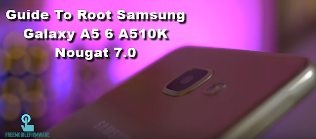 Guide To Root Samsung Galaxy A5 6 A510K Nougat 7.0 Security U1 Tested method