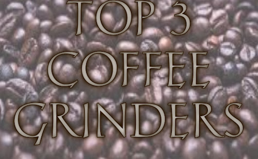 Top 3 Coffee Grinders on the Market