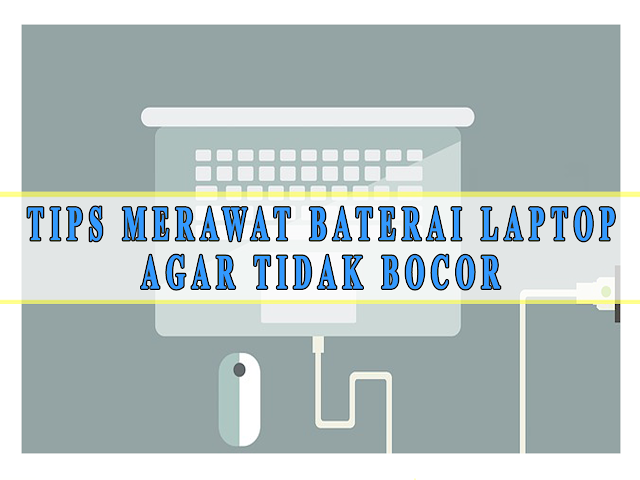 TIPS MERAWAT BATERAI LAPTOP  AGAR TIDAK BOCOR