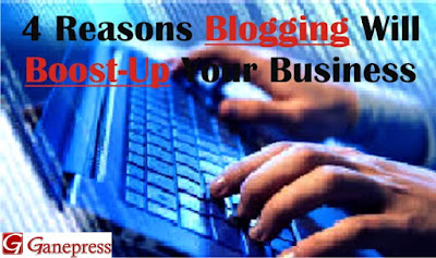 4 Reasons Blogging Will Boost-Up Your Business