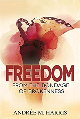 Freedom From the Bondage of Brokenness by Andree M. Harris