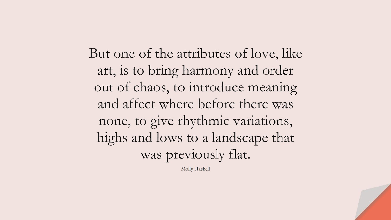 But one of the attributes of love, like art, is to bring harmony and order out of chaos, to introduce meaning and affect where before there was none, to give rhythmic variations, highs and lows to a landscape that was previously flat. (Molly Haskell);  #LoveQuotes