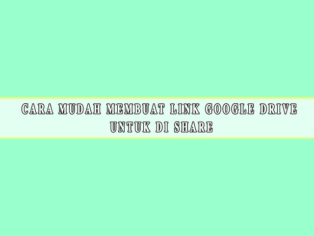 CARA MUDAH MEMBUAT LINK GOOGLE DRIVE  UNTUK DI SHARE