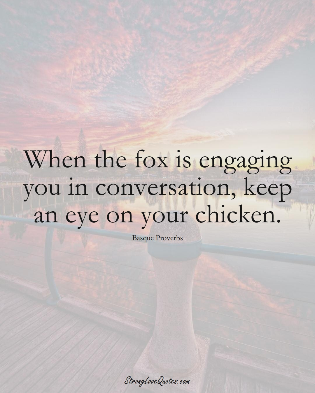 When the fox is engaging you in conversation, keep an eye on your chicken. (Basque Sayings);  #EuropeanSayings