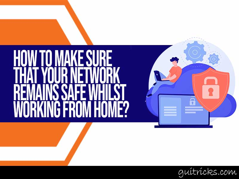 Your Network Remains Safe Whilst Working From Home