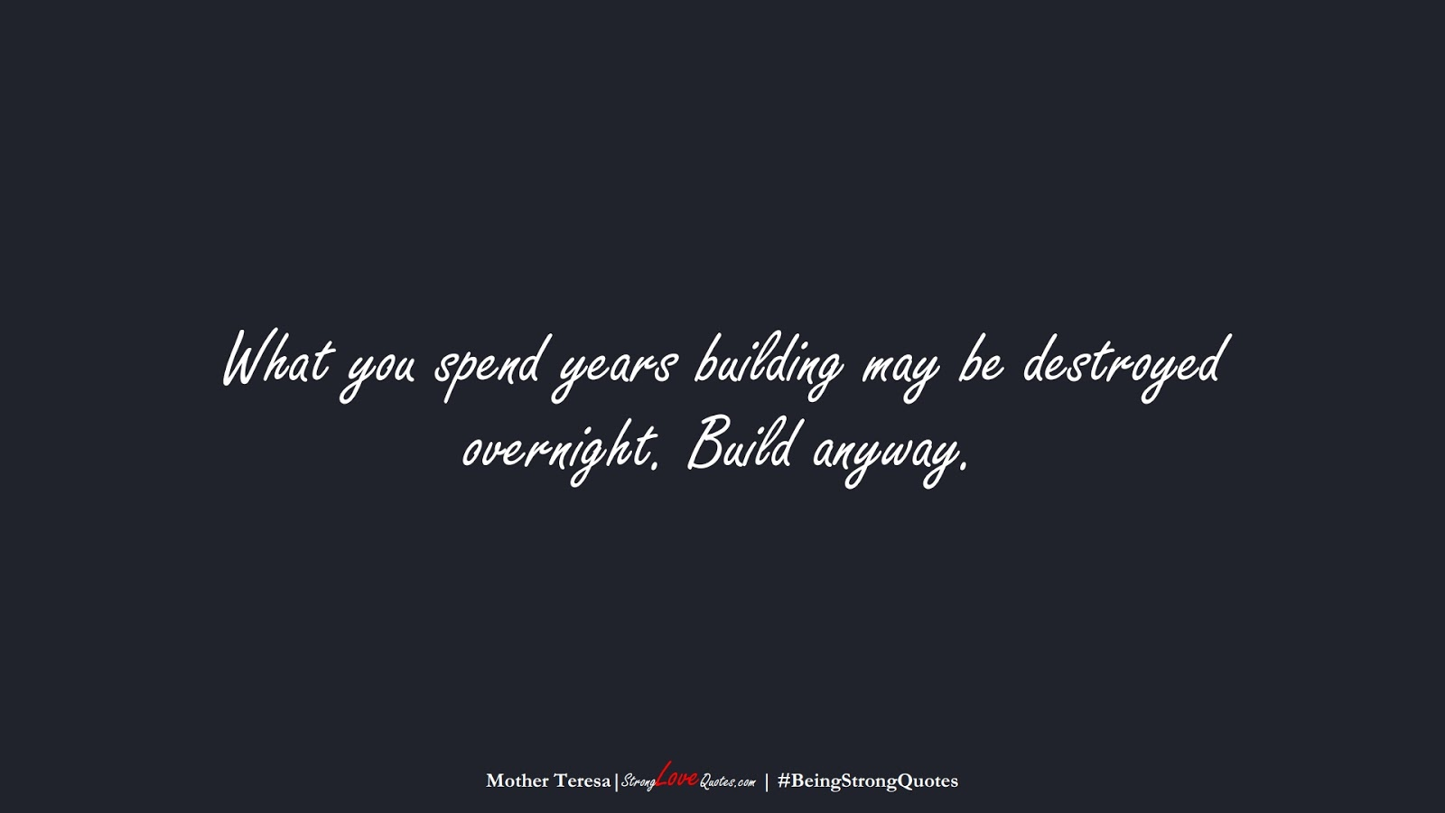 What you spend years building may be destroyed overnight. Build anyway. (Mother Teresa);  #BeingStrongQuotes