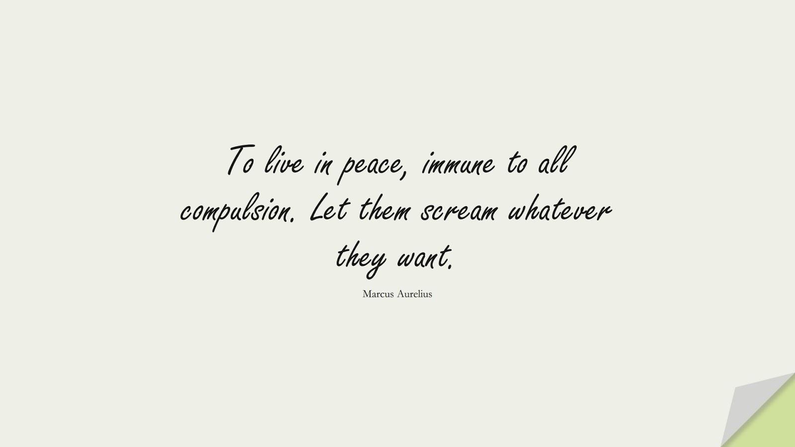To live in peace, immune to all compulsion. Let them scream whatever they want. (Marcus Aurelius);  #MarcusAureliusQuotes