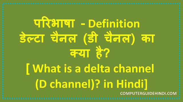 परिभाषा - डेल्टा चैनल (डी चैनल) का क्या है? [Definition - What is a delta channel (D channel)? in Hindi]