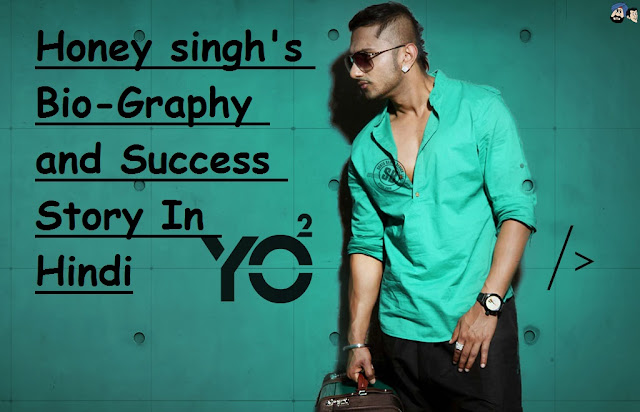 Yo Yo Honey Singh's Bio-Graphy & Inpirational Success Story In Hindi : Most Important and Motivational Post For Singers