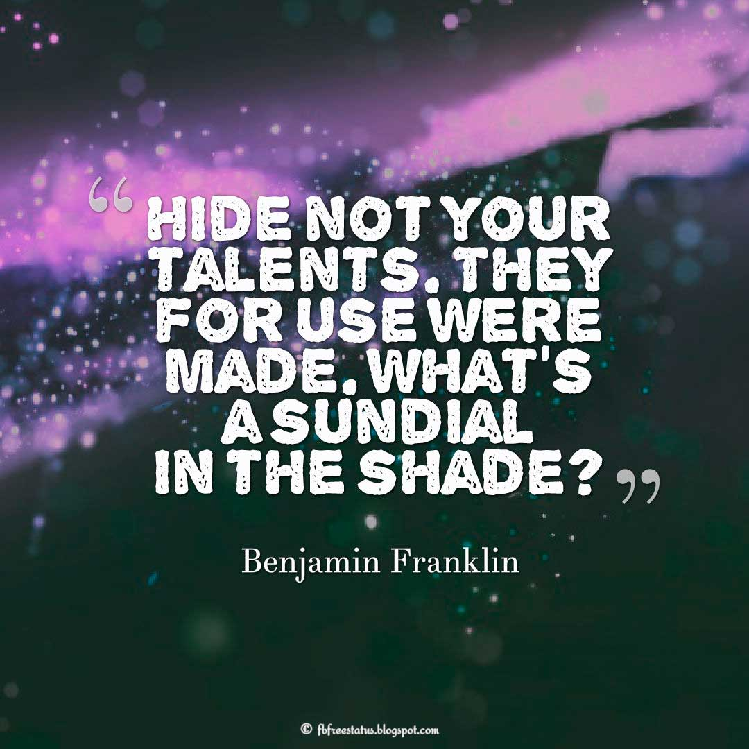 "Talent Quote; ""Hide not your talents. They for use were made. What's a sundial in the shade?"" ― Benjamin Franklin"