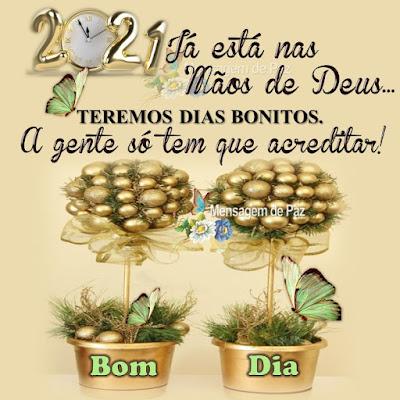 2021 já está nas Mãos de Deus... TEREMOS DIAS BONITOS. A gente só tem que acreditar! Bom Dia! Feliz Ano Novo!