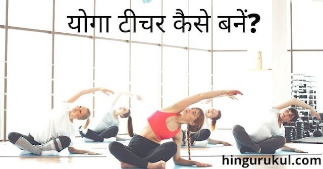 योगा टीचर कैसे बनें ? how to become a yoga teacher in India