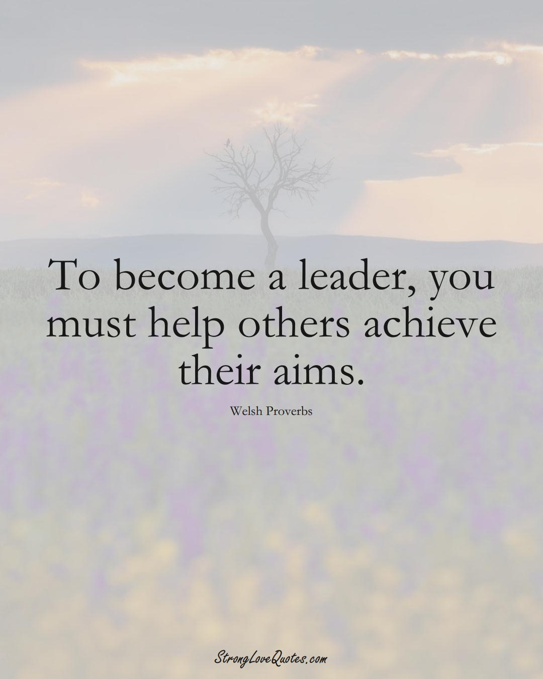 To become a leader, you must help others achieve their aims. (Welsh Sayings);  #EuropeanSayings