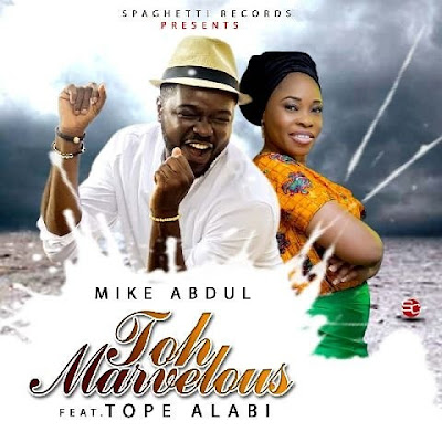 Music: Toh Marvelous – Mike Abdul Ft. Tope Alabi