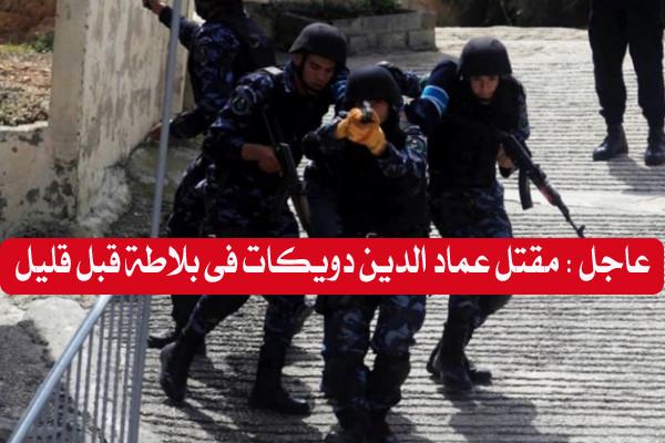 عاجل.. تفاصيل مقتل عماد الدين دويكات فى إشتباكات مع أجهزة الأمن فى بلاطة اليوم السبت 25\7\2020
