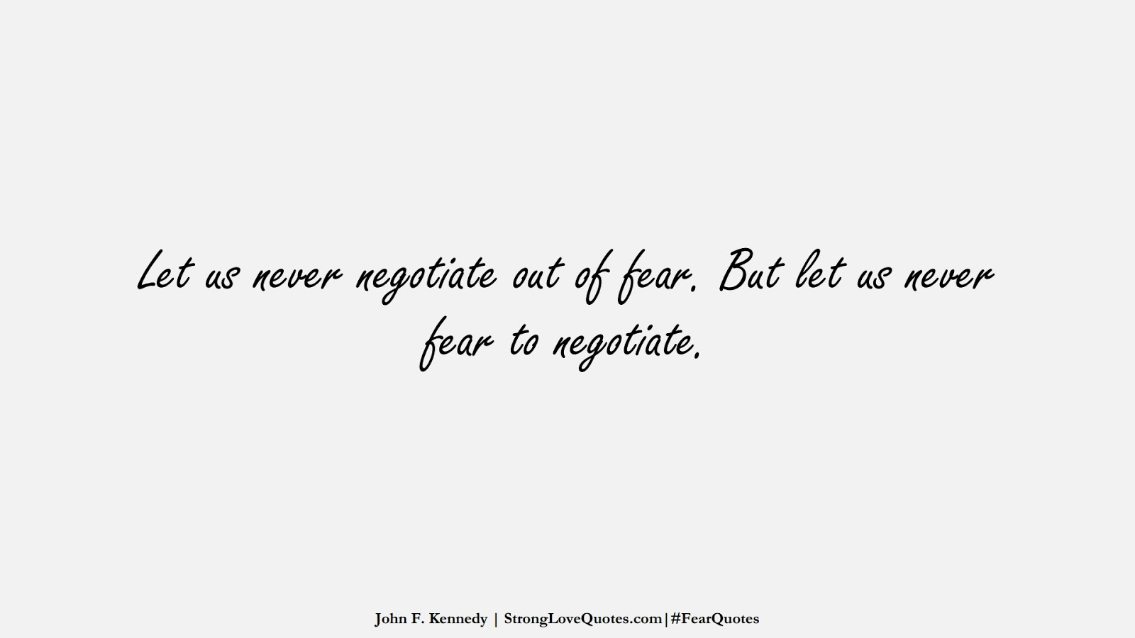 Let us never negotiate out of fear. But let us never fear to negotiate. (John F. Kennedy);  #FearQuotes