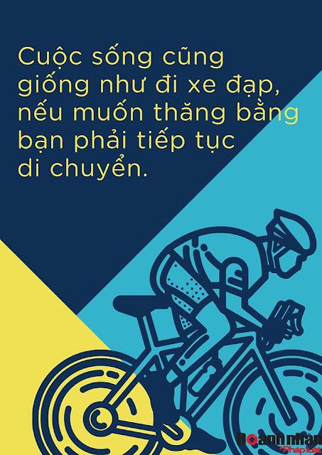 Cuộc sống cũng giống như đi 1 chiếc xe đạp, nếu muốn thăng bằng bạn phải tiếp tục di chuyển