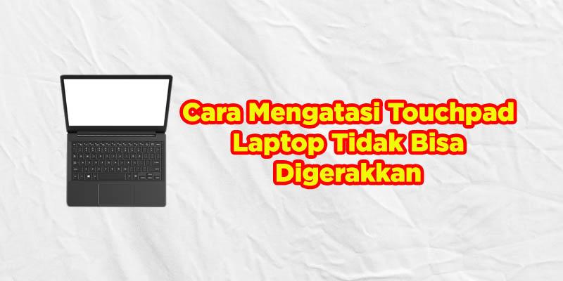 cara mengatasi touchpad tidak bisa digerakkan