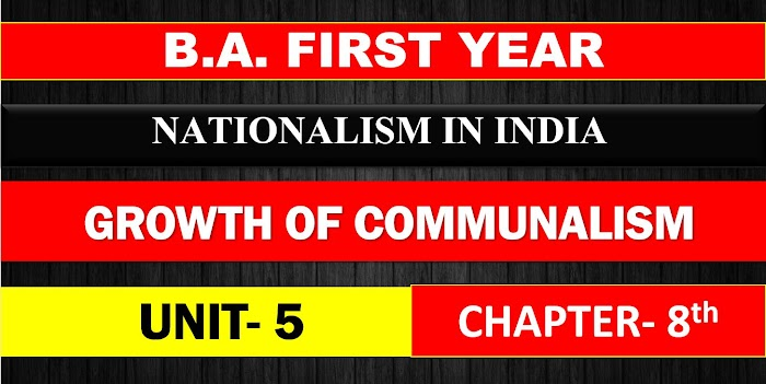 B.A. FIRST YEAR NATIONALISM IN INDIA UNIT 5 CHAPTER - 8 GROWTH OF COMMUNALISM NOTES