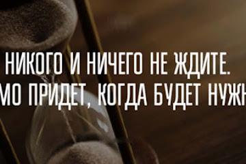 Ничего и никого не ждите. САМО ПРИДЕТ КОГДА НАДО!