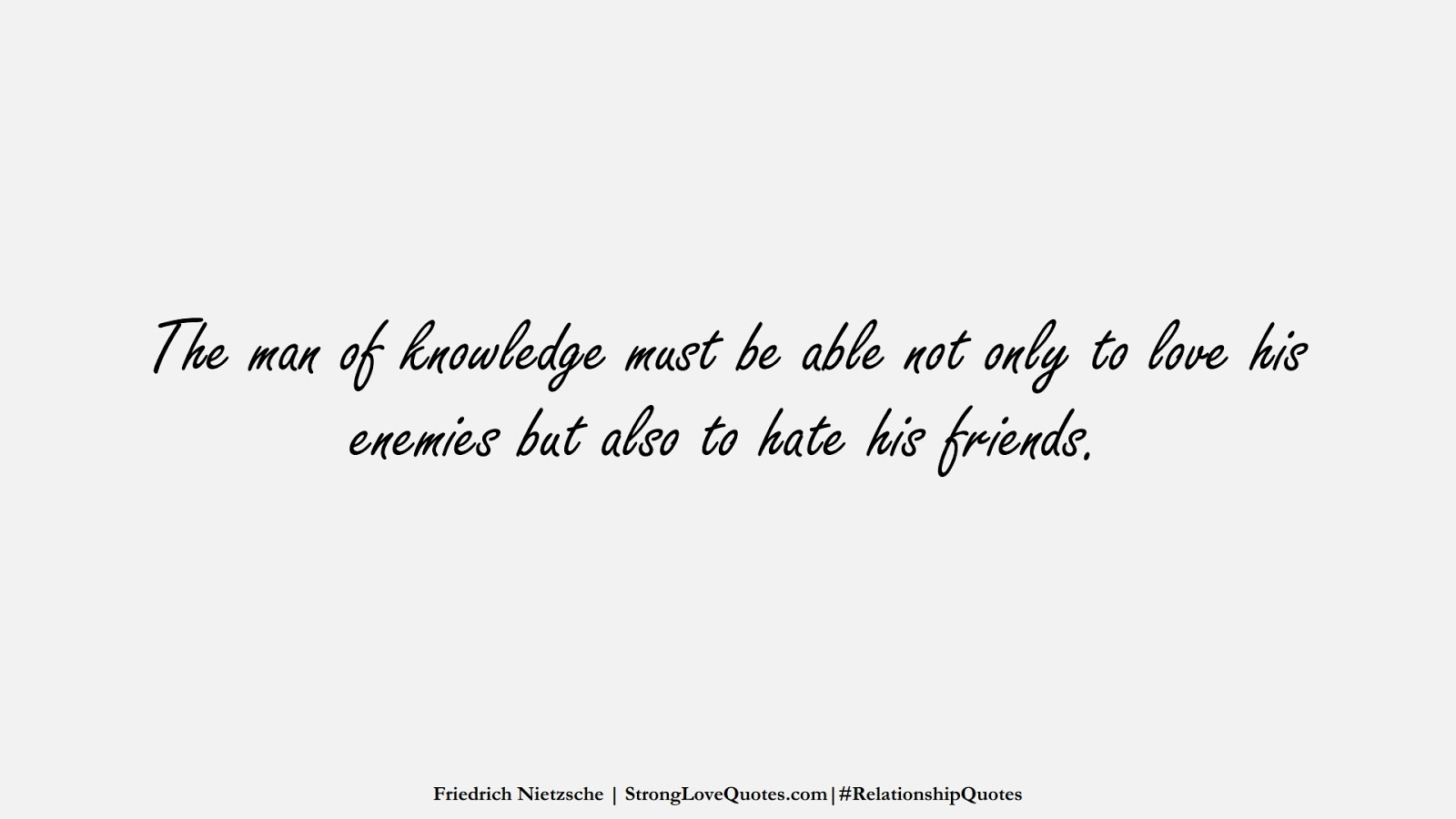 The man of knowledge must be able not only to love his enemies but also to hate his friends. (Friedrich Nietzsche);  #RelationshipQuotes