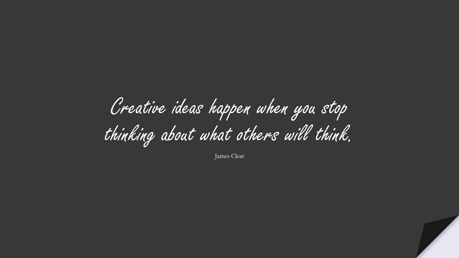 Creative ideas happen when you stop thinking about what others will think. (James Clear);  #SelfEsteemQuotes