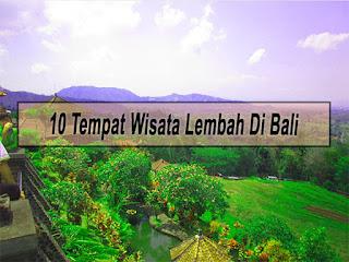 Inilah 10 Tempat Wisata Lembah Di Bali