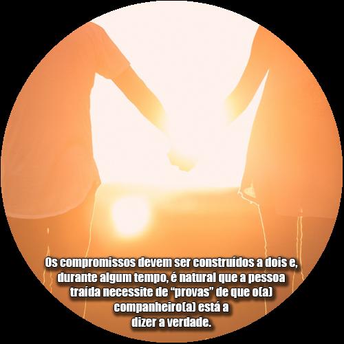 """Os compromissos devem ser construídos a dois e, durante algum tempo, é natural que a pessoa traída necessite de """"provas"""" de que o(a) companheiro(a) está a dizer a verdade."""