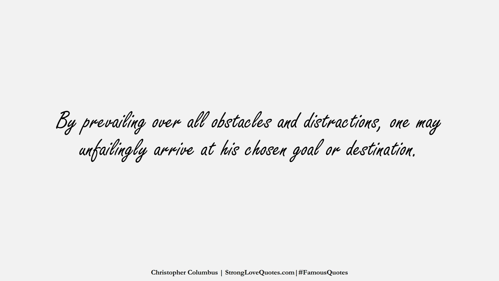 By prevailing over all obstacles and distractions, one may unfailingly arrive at his chosen goal or destination. (Christopher Columbus);  #FamousQuotes