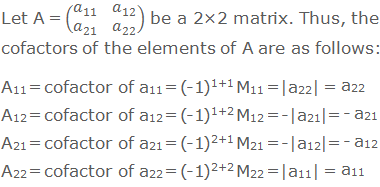 Let A = (■(a_11&a_12@a_21&a_22 )) be a 2×2 matrix. Thus, the cofactors of the elements of A are as follows: A11 = cofactor of a11 = (-1)1+1 M11 = |a22| = a22 A12 = cofactor of a12 = (-1)1+2 M12 = -|a21| = - a21 A21 = cofactor of a21 = (-1)2+1 M21 = -|a12| = - a12 A22 = cofactor of a22 = (-1)2+2 M22 = |a11| = a11