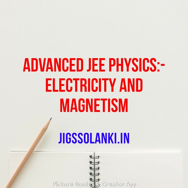 ADVANCED JEE PHYSICS:-  ELECTRICITY AND MAGNETISM FOR BOTH MAIN AND ADVANCED LEVEL OF JEE