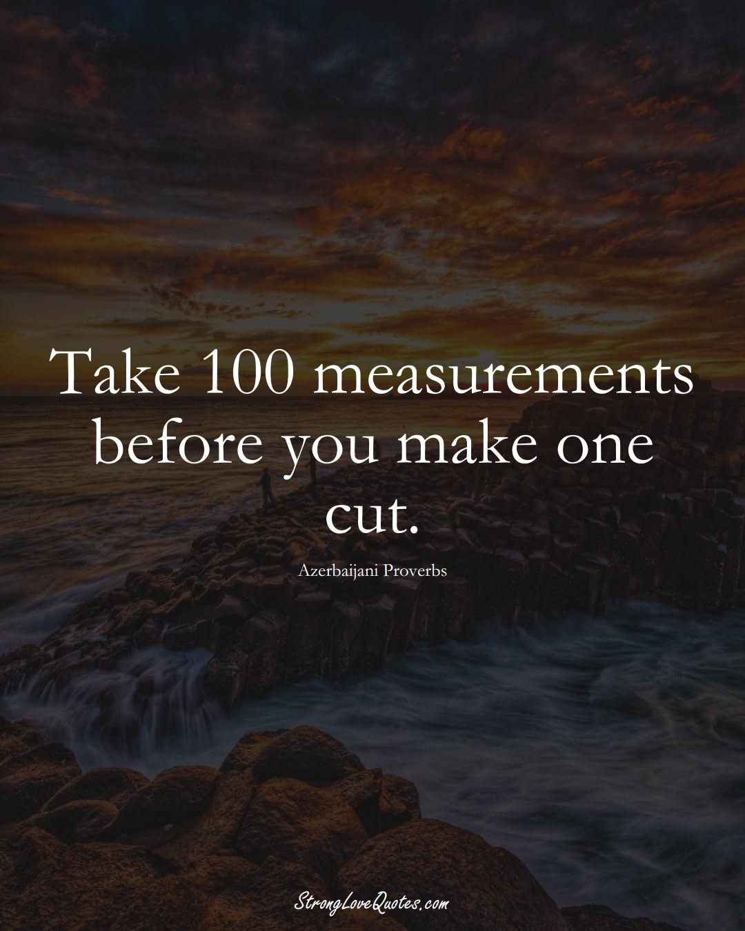 Take 100 measurements before you make one cut. (Azerbaijani Sayings);  #AsianSayings