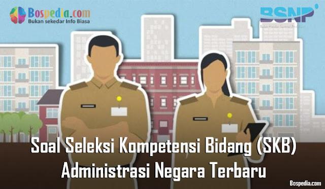 Soal Seleksi Kompetensi Bidang (SKB) Administrasi Negara Terbaru