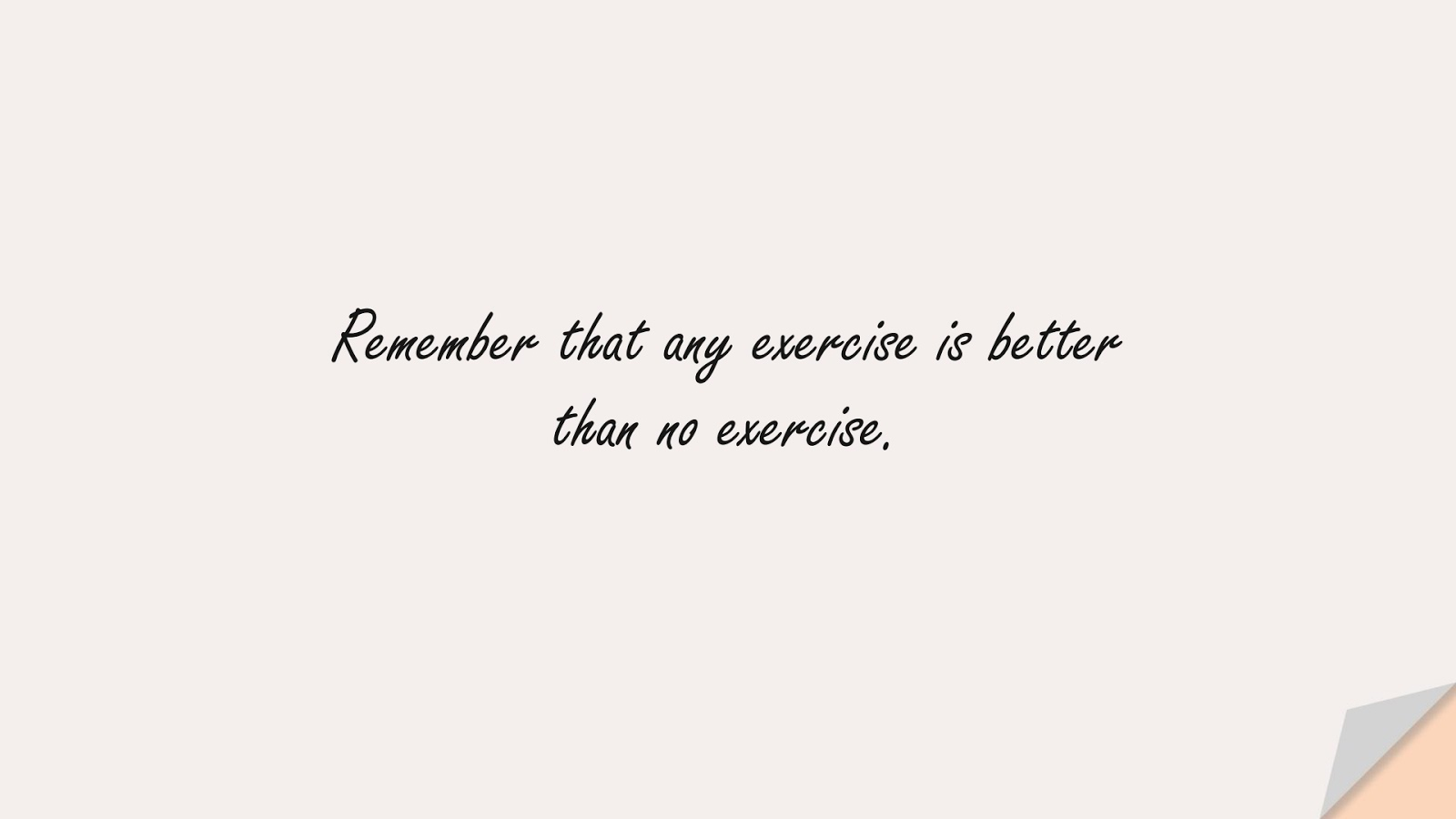 Remember that any exercise is better than no exercise.FALSE