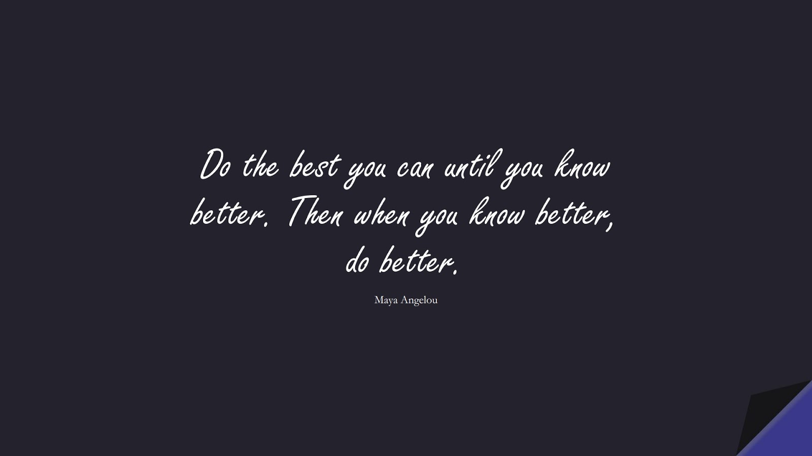 Do the best you can until you know better. Then when you know better, do better. (Maya Angelou);  #MayaAngelouQuotes